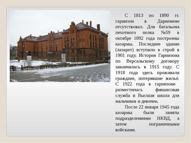 С 1813 по 1890 гг. гарнизон в Даркемене отсутствовал. Для батальона пехотног...