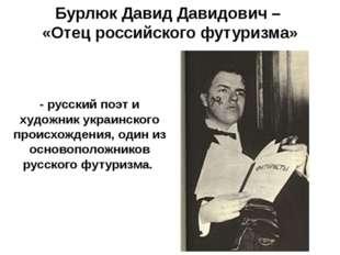 Бурлюк Давид Давидович – «Отец российского футуризма» - русский поэт и художн
