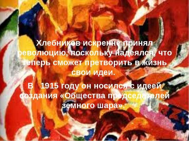 Хлебников искренне принял революцию, поскольку надеялся, что теперь сможет пр...