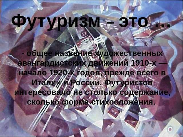 Футуризм – это … - общее название художественных авангардистских движений 191...
