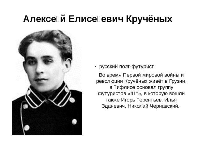 Алексе́й Елисе́евич Кручёных русский поэт-футурист. Во время Первой мировой в...