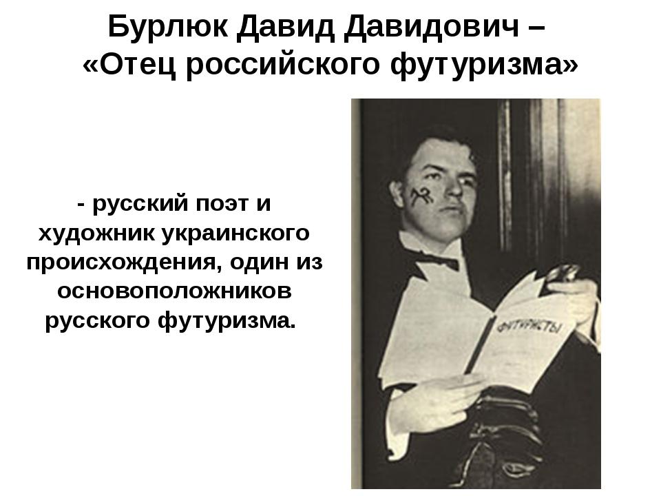 Бурлюк Давид Давидович – «Отец российского футуризма» - русский поэт и художн...