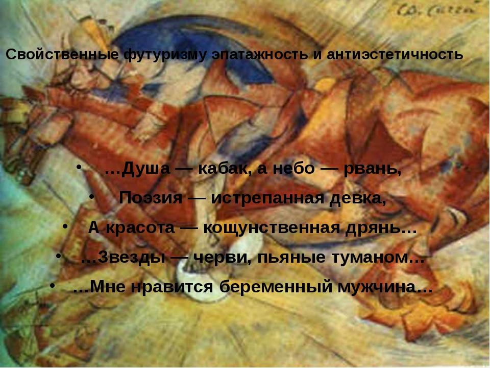 Свойственные футуризму эпатажность и антиэстетичность …Душа — кабак, а небо —...