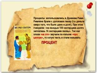 Проценты использовались в Древнем Риме. Римляне брали с должника лихву (т.е д