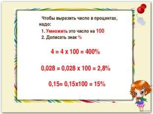 Чтобы выразить число в процентах, надо: 1. Умножить это число на 100 2. Допи