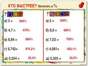 КТО БЫСТРЕЕ? Записать в % а) 3 = б) 4,7 = в) 6,84 = г) 9,742= д) 0,254 = 300%