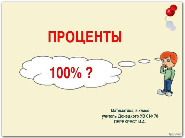 ПРОЦЕНТЫ Математика, 5 класс учитель Донецкого УВК № 78 ПЕРЕКРЕСТ И.А. 100% ?
