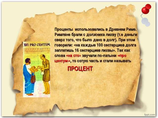 Проценты использовались в Древнем Риме. Римляне брали с должника лихву (т.е д...