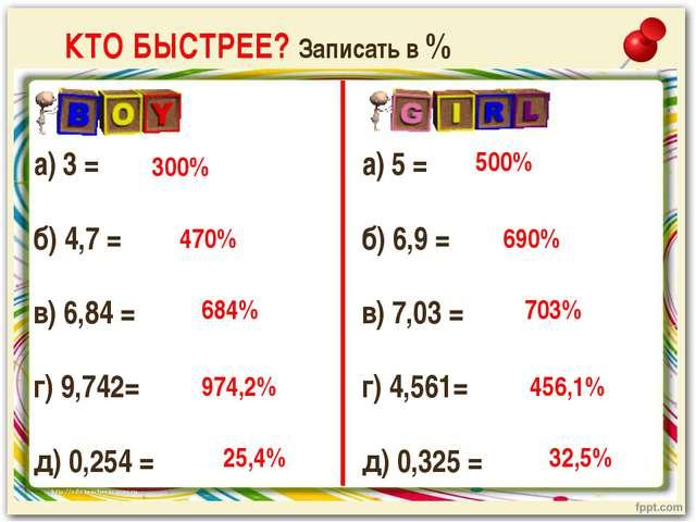 КТО БЫСТРЕЕ? Записать в % а) 3 = б) 4,7 = в) 6,84 = г) 9,742= д) 0,254 = 300%...