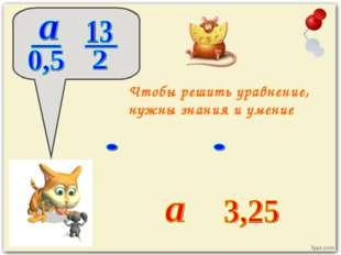 Чтобы решить уравнение, нужны знания и умение