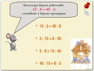15 : 3 = 40 : 8 3 : 15 = 8 : 40 3 : 8 = 15 : 40 40 : 15 = 8 : 3 Используя ве