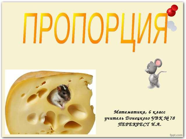Математика, 6 класс учитель Донецкого УВК № 78 ПЕРЕКРЕСТ И.А.