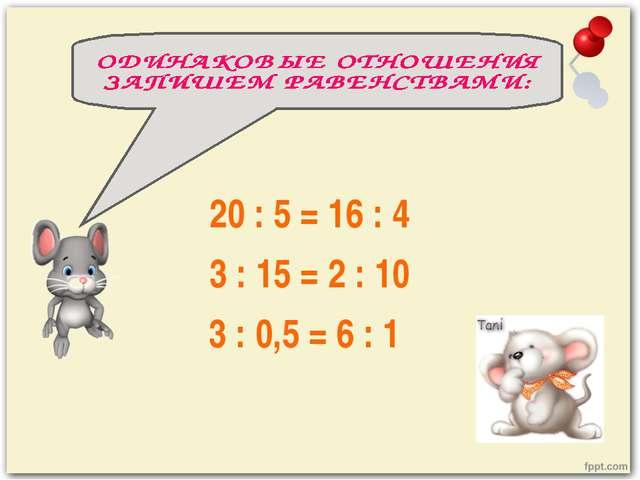 20 : 5 = 16 : 4 3 : 15 = 2 : 10 3 : 0,5 = 6 : 1