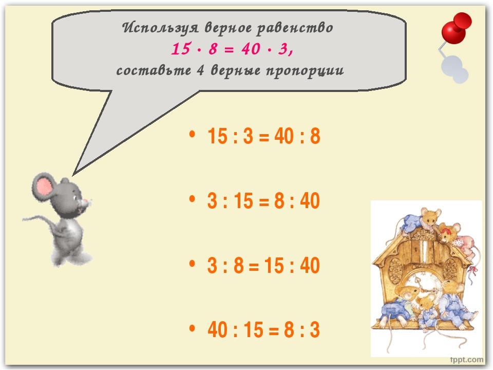 15 : 3 = 40 : 8 3 : 15 = 8 : 40 3 : 8 = 15 : 40 40 : 15 = 8 : 3 Используя ве...
