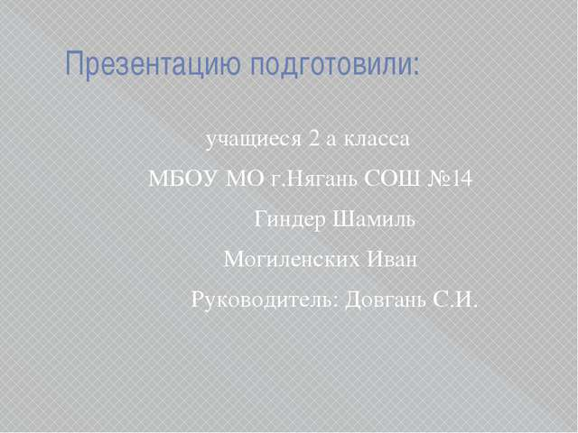Презентацию подготовили: учащиеся 2 а класса МБОУ МО г.Нягань СОШ №...
