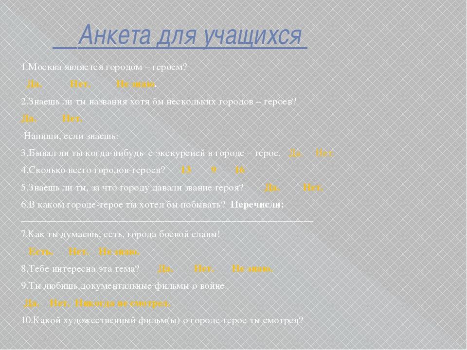 Анкета для учащихся 1.Москва является городом – героем? Да. Нет. Не знаю. 2....