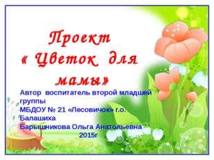 Проект « Цветок для мамы» Автор воспитатель второй младшей группы МБДОУ № 21