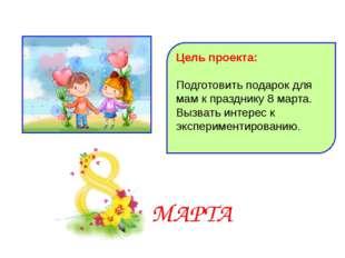 Цель проекта: Подготовить подарок для мам к празднику 8 марта. Вызвать интере