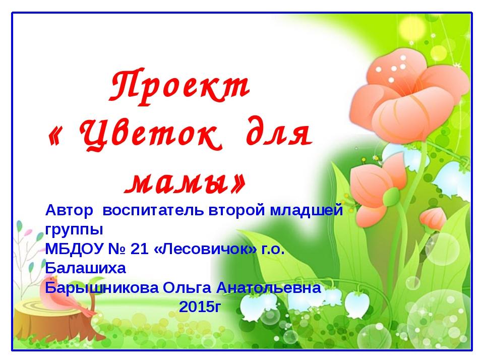 Проект « Цветок для мамы» Автор воспитатель второй младшей группы МБДОУ № 21...