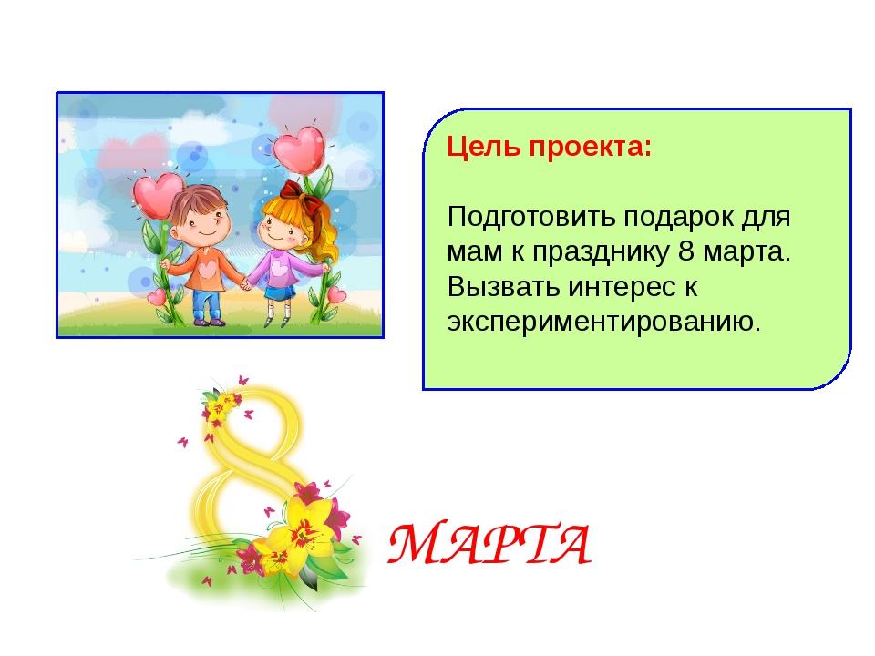 Цель проекта: Подготовить подарок для мам к празднику 8 марта. Вызвать интере...