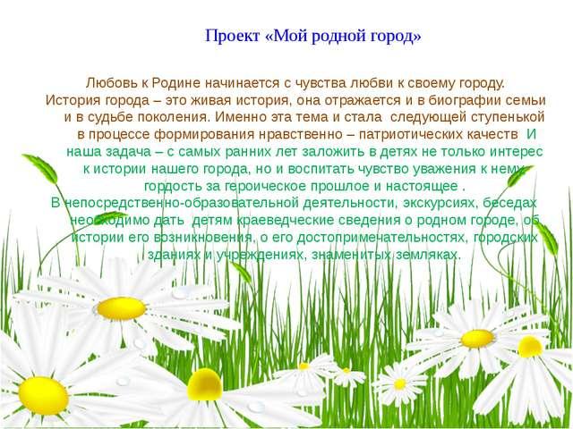 Проект «Мой родной город» Любовь к Родине начинается с чувства любви к своему...