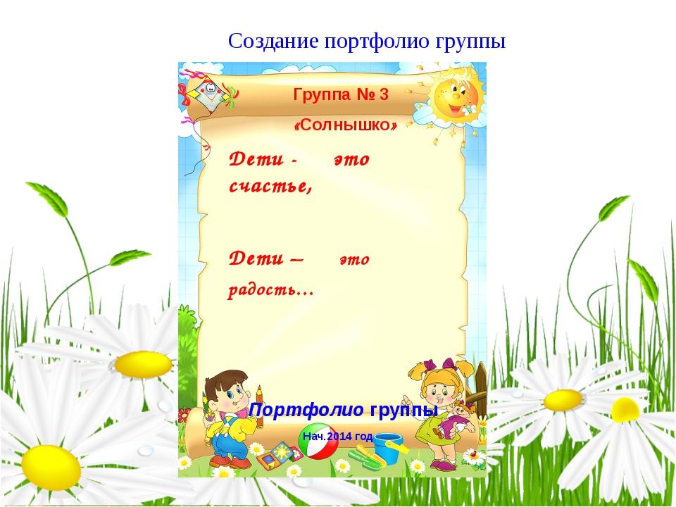 Создание портфолио группы Группа № 3 «Солнышко» Дети - это счастье, Дети – эт...
