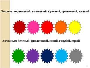 * Теплые: коричневый, вишневый, красный, оранжевый, желтый Холодные: Зеленый,