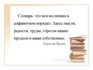 Словарь- это вся вселенная в алфавитном порядке. Здесь мысли, радости, труды