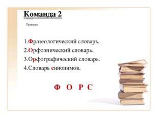 Команда 2 1.Фразеологический словарь. 2.Орфоэпический словарь. 3.Орфографичес