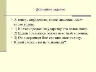 Домашнее задание А теперь определите, какие значения имеет слово голова. 1) К