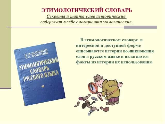 ЭТИМОЛОГИЧЕСКИЙ СЛОВАРЬ Секреты и тайны слов исторические содержат в себе сло...