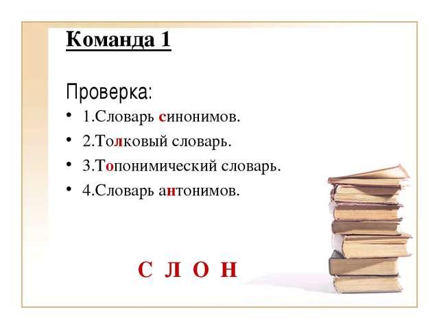 Команда 1 Проверка: 1.Словарь синонимов. 2.Толковый словарь. 3.Топонимически...