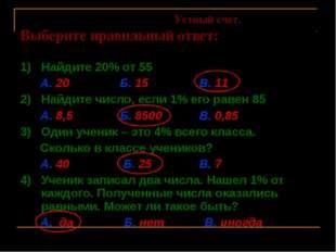 Устный счет. Выберите правильный ответ: 1) Найдите 20% от 55 А. 20 Б. 15 В.