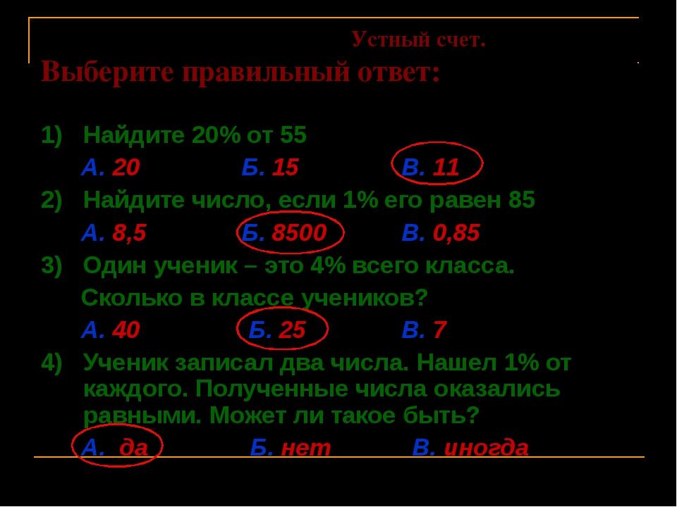 Устный счет. Выберите правильный ответ: 1) Найдите 20% от 55 А. 20 Б. 15 В....
