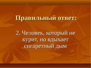 Правильный ответ: 2. Человек, который не курит, но вдыхает сигаретный дым