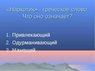 «Наркотик» - греческое слово. Что оно означает? Привлекающий Одурманивающий М