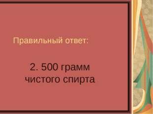 Правильный ответ: 2. 500 грамм чистого спирта