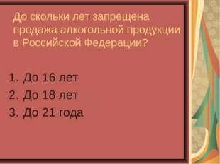 До скольки лет запрещена продажа алкогольной продукции в Российской Федерации