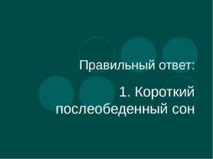 Правильный ответ: 1. Короткий послеобеденный сон