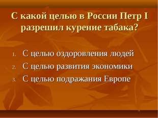 С какой целью в России Петр I разрешил курение табака? С целью оздоровления л