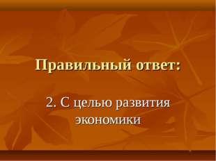 Правильный ответ: 2. С целью развития экономики