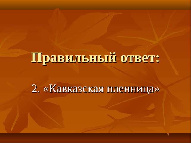 Правильный ответ: 2. «Кавказская пленница»