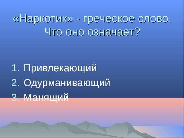 «Наркотик» - греческое слово. Что оно означает? Привлекающий Одурманивающий М...