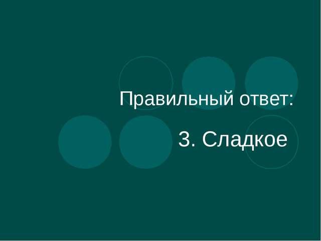Правильный ответ: 3. Сладкое