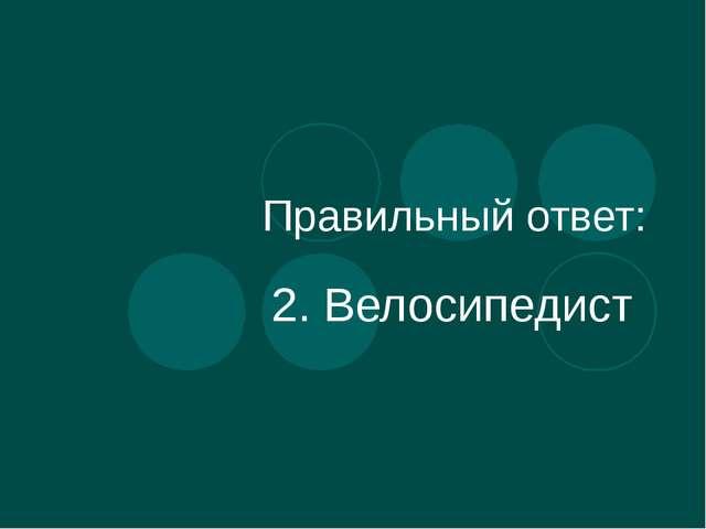 Правильный ответ: 2. Велосипедист