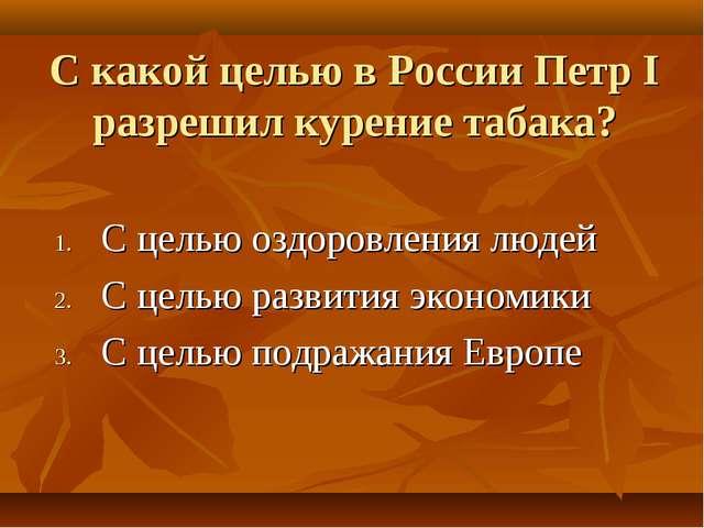 С какой целью в России Петр I разрешил курение табака? С целью оздоровления л...