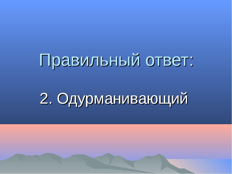 Правильный ответ: 2. Одурманивающий
