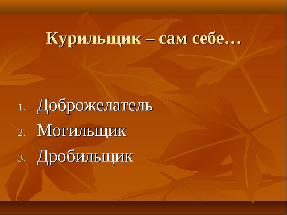 Курильщик – сам себе… Доброжелатель Могильщик Дробильщик