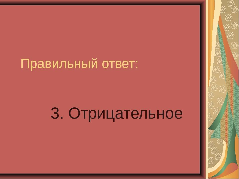 Правильный ответ: 3. Отрицательное
