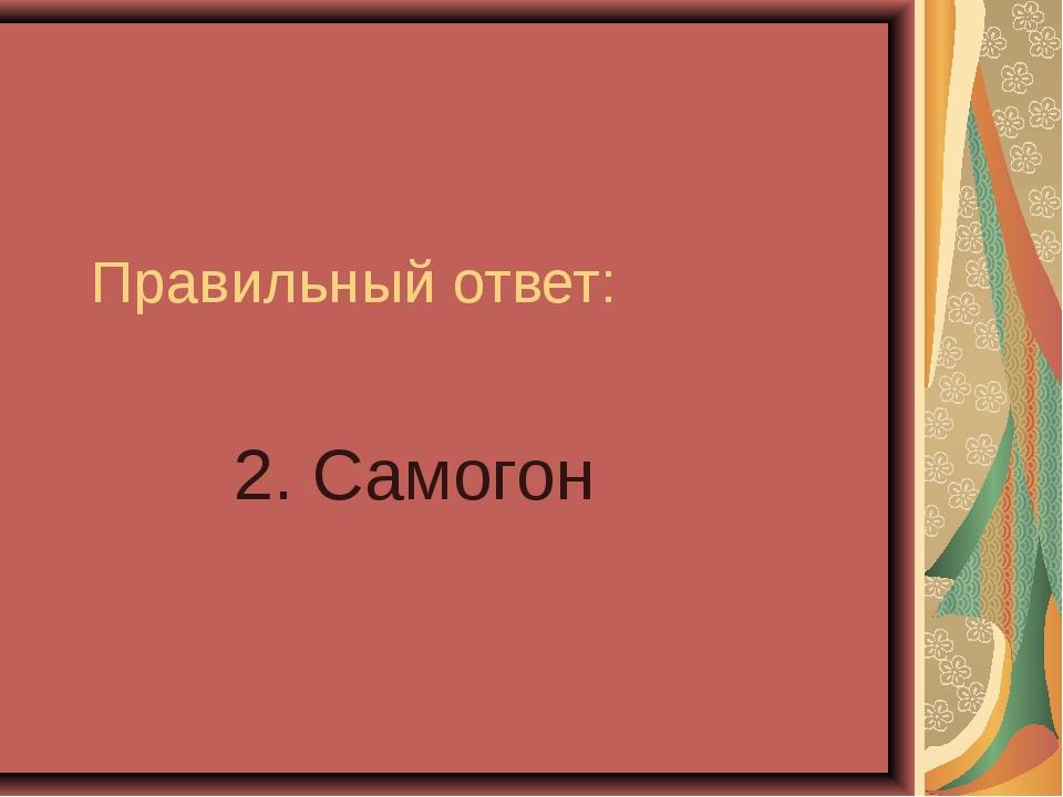 Правильный ответ: 2. Самогон